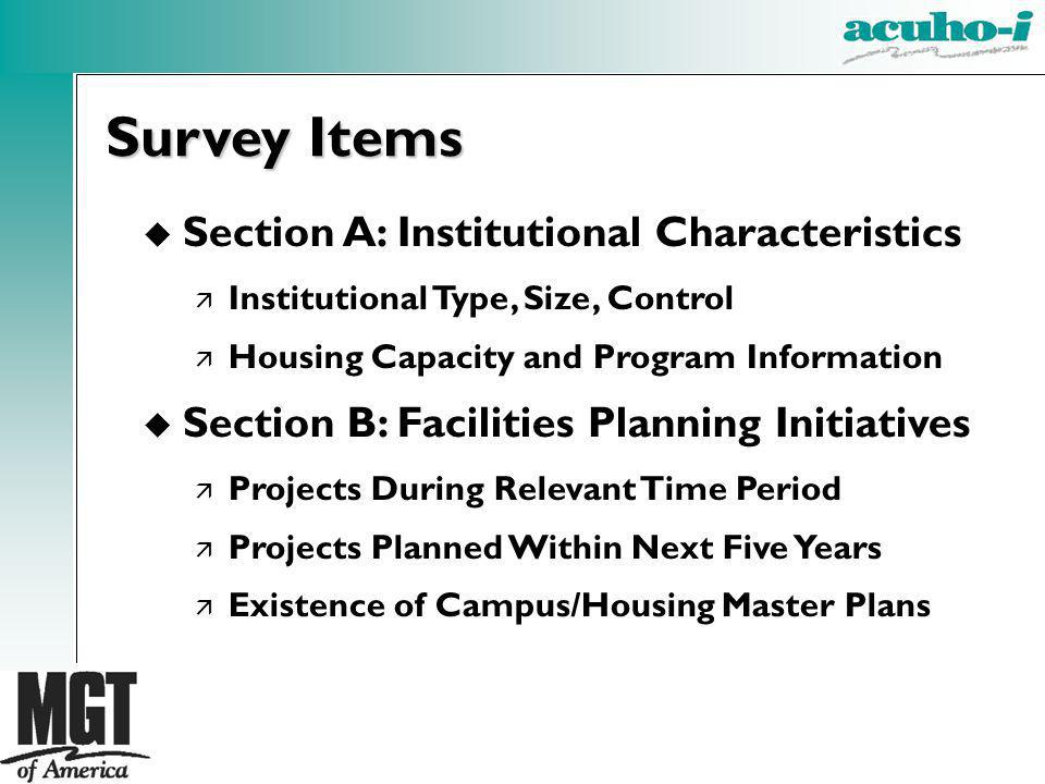 u Section A: Institutional Characteristics ä Institutional Type, Size, Control ä Housing Capacity and Program Information u Section B: Facilities Planning Initiatives ä Projects During Relevant Time Period ä Projects Planned Within Next Five Years ä Existence of Campus/Housing Master Plans Survey Items