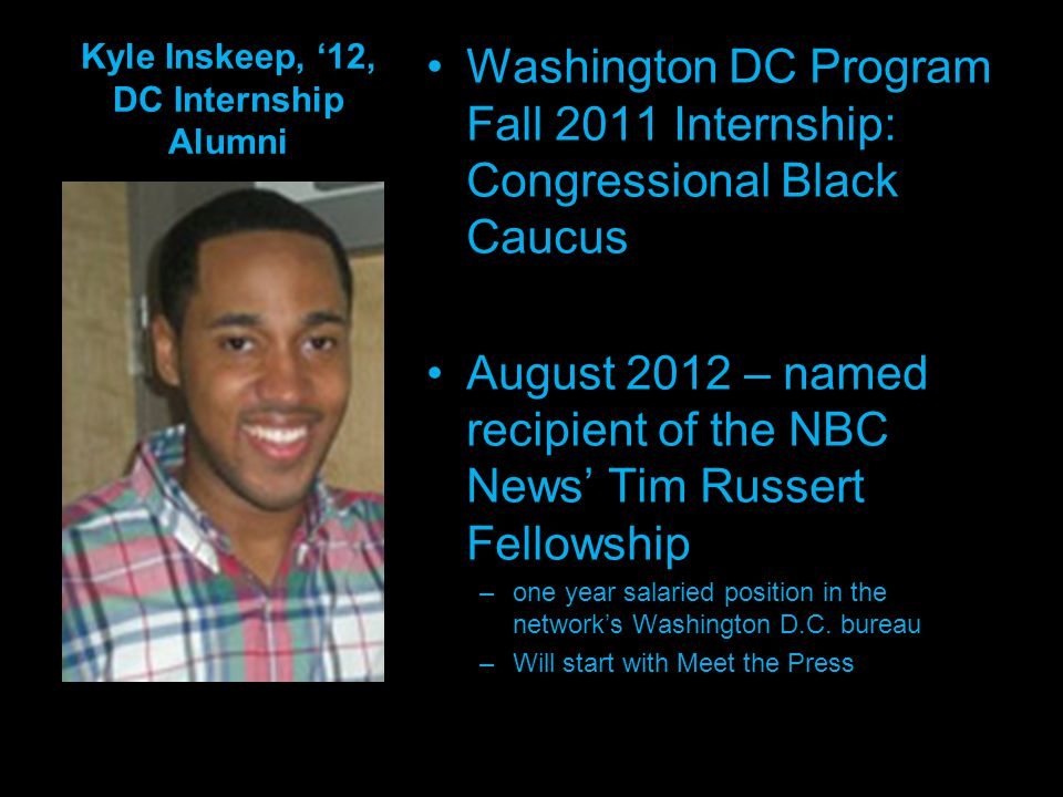 Kyle Inskeep, 12, DC Internship Alumni Washington DC Program Fall 2011 Internship: Congressional Black Caucus August 2012 – named recipient of the NBC