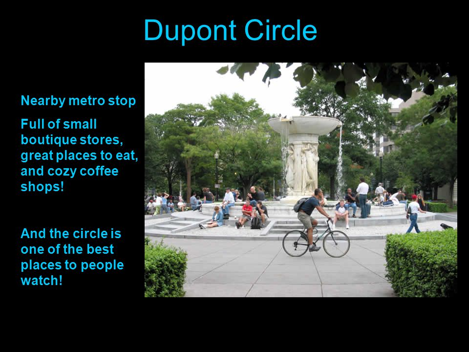 Dupont Circle Nearby metro stop Full of small boutique stores, great places to eat, and cozy coffee shops! And the circle is one of the best places to