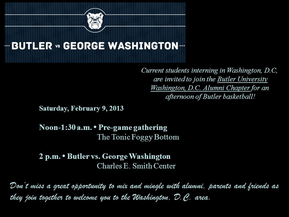 Saturday, February 9, 2013 Noon-1:30 a.m. Pre-game gathering The Tonic Foggy Bottom 2 p.m. Butler vs. George Washington Charles E. Smith Center Dont m