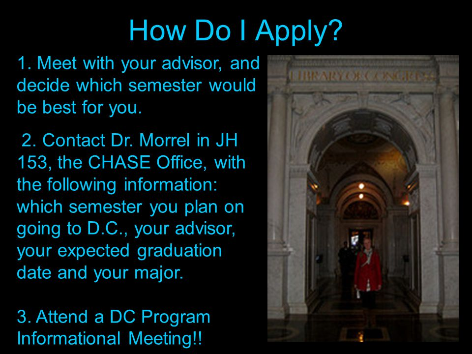 How Do I Apply? 1. Meet with your advisor, and decide which semester would be best for you. 2. Contact Dr. Morrel in JH 153, the CHASE Office, with th