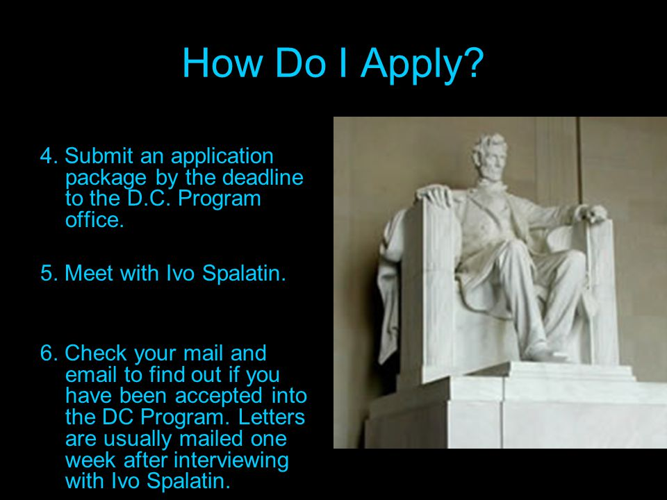How Do I Apply? 4. Submit an application package by the deadline to the D.C. Program office. 5. Meet with Ivo Spalatin. 6. Check your mail and email t