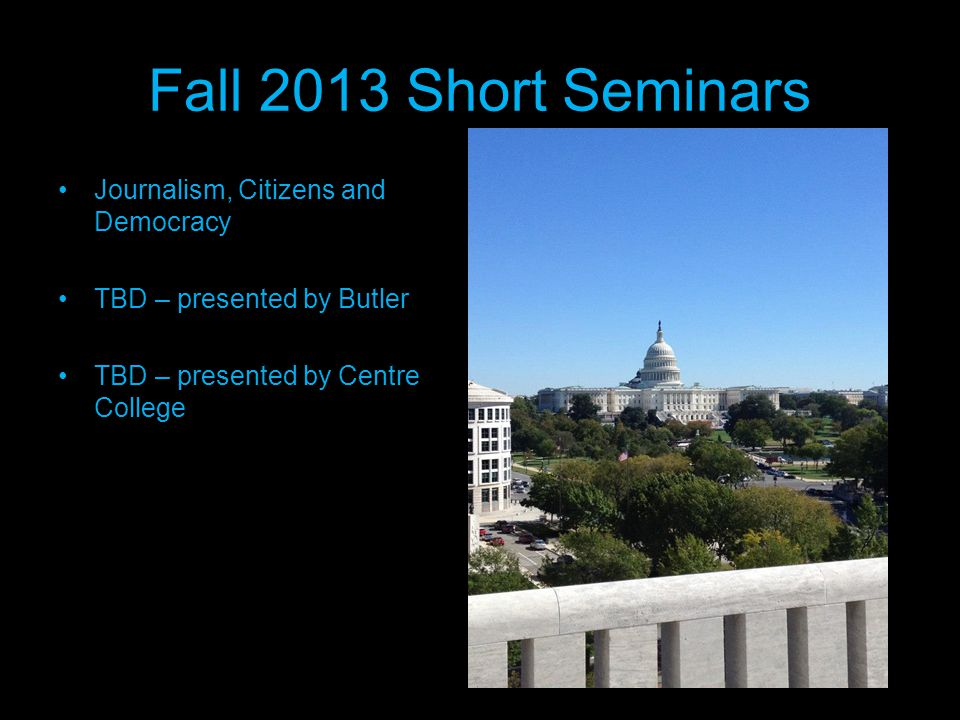 Fall 2013 Short Seminars Journalism, Citizens and Democracy TBD – presented by Butler TBD – presented by Centre College