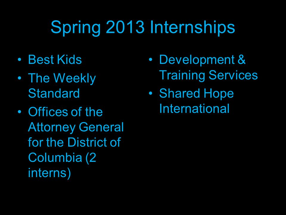Spring 2013 Internships Best Kids The Weekly Standard Offices of the Attorney General for the District of Columbia (2 interns) Development & Training