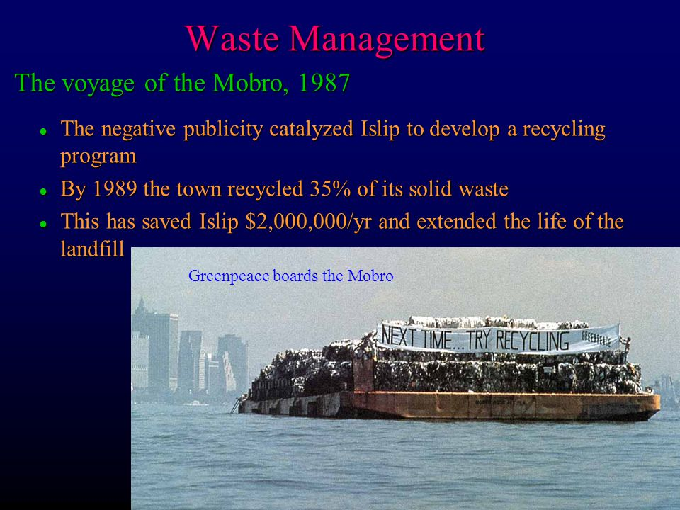 Waste Management l The negative publicity catalyzed Islip to develop a recycling program l By 1989 the town recycled 35% of its solid waste l This has
