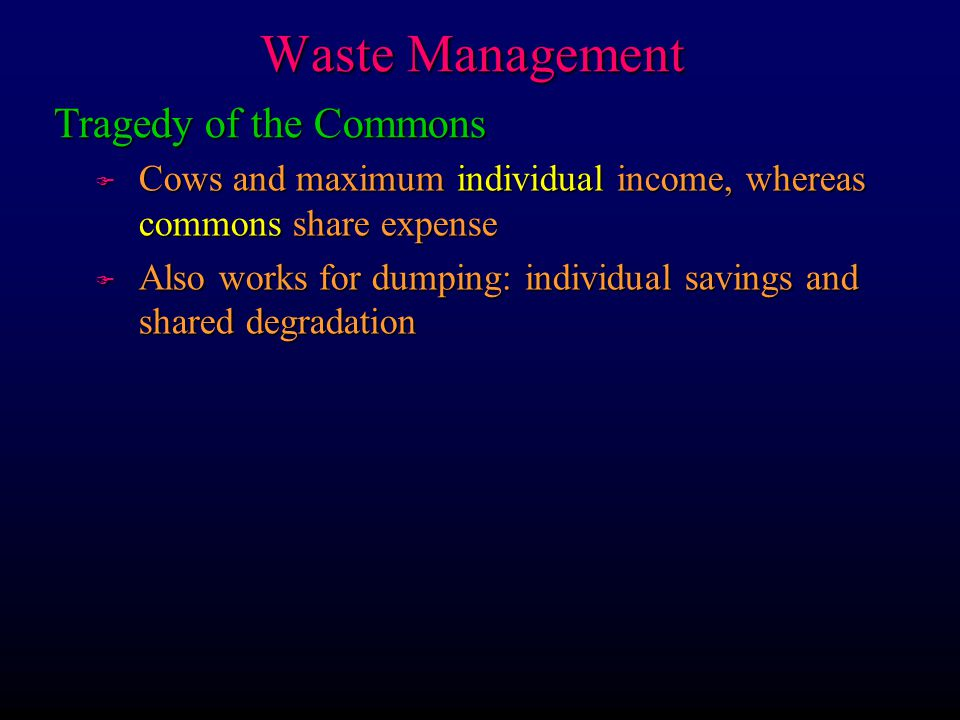 Waste Management F Cows and maximum individual income, whereas commons share expense F Also works for dumping: individual savings and shared degradati