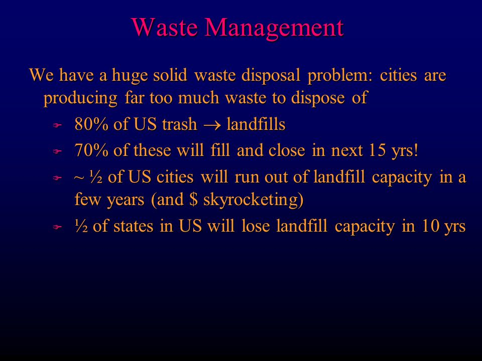 Waste Management Some facts about recycling: Plastic F Americans throw away 2,500,000 plastic bottles each hour F Plastic almost lasts forever, had the Pilgrims been able to enjoy Mayflower beer, the plastic 6-pack rings would still be around F Plastic composes about 20% of US landfills F Plastic production employs 5 of the 6 worst chemicals on the EPA list of most hazardous waste Only 1 and 2 recyclable in WW