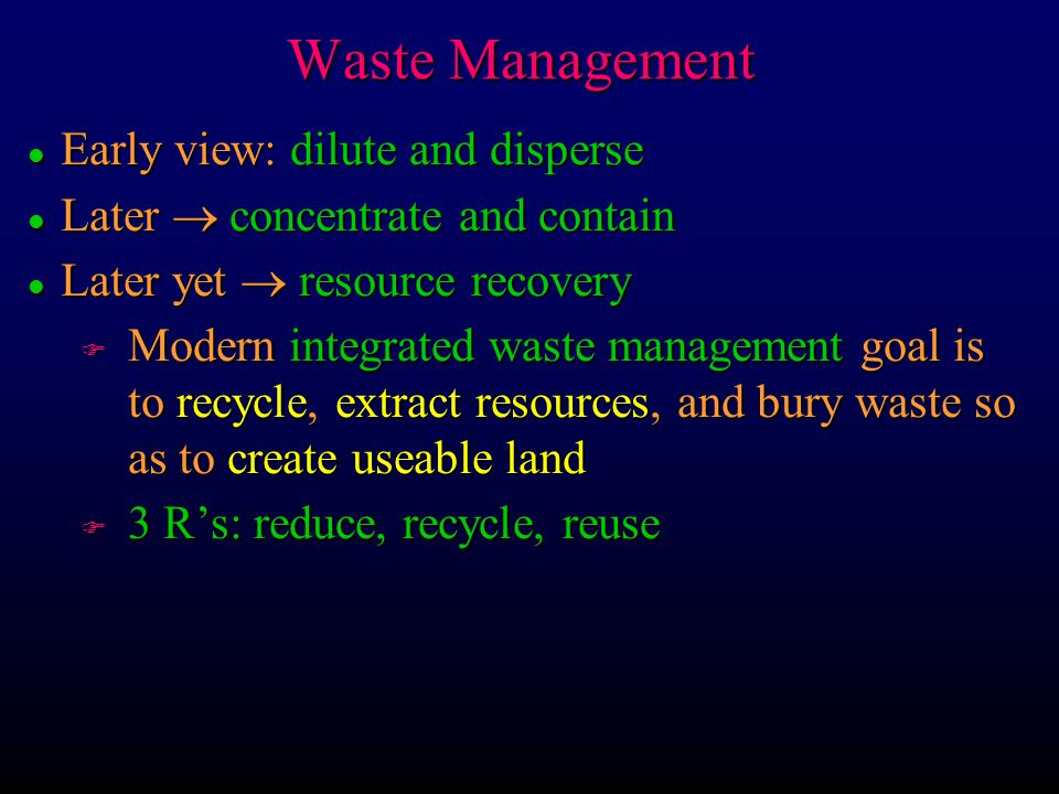 Waste Management l Early view: dilute and disperse l Later concentrate and contain l Later yet resource recovery F Modern integrated waste management