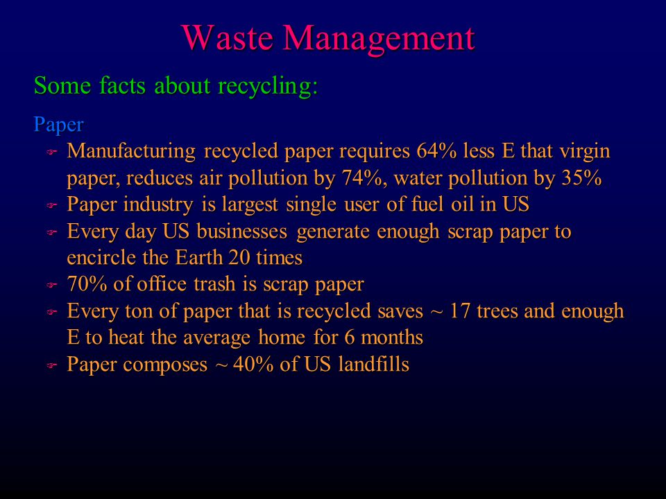 Waste Management Some facts about recycling: Paper F Manufacturing recycled paper requires 64% less E that virgin paper, reduces air pollution by 74%,