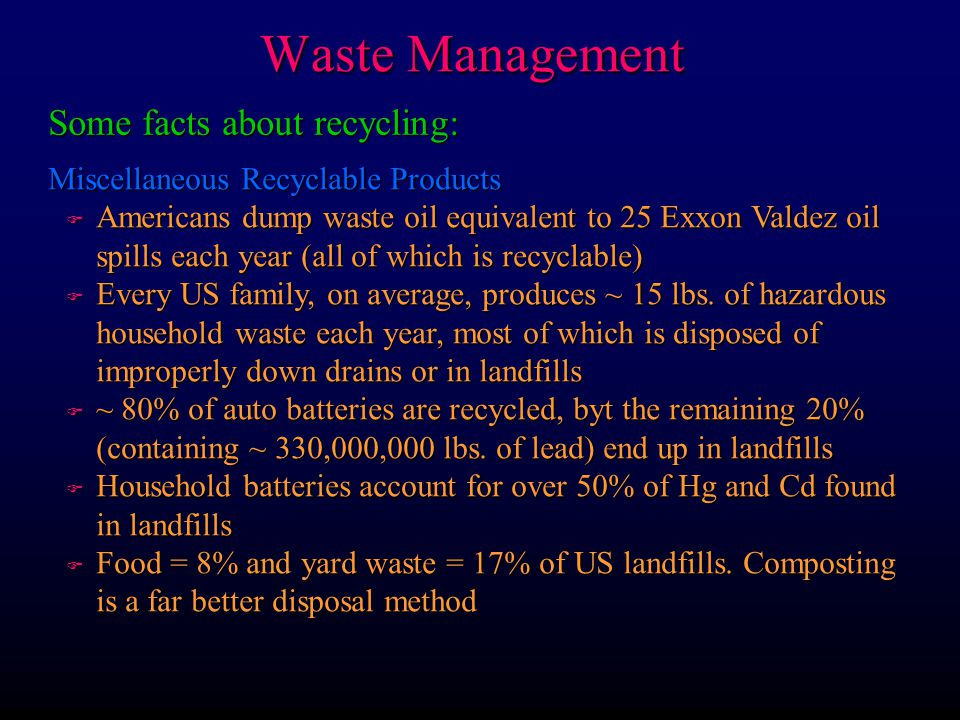 Waste Management Some facts about recycling: Miscellaneous Recyclable Products F Americans dump waste oil equivalent to 25 Exxon Valdez oil spills eac