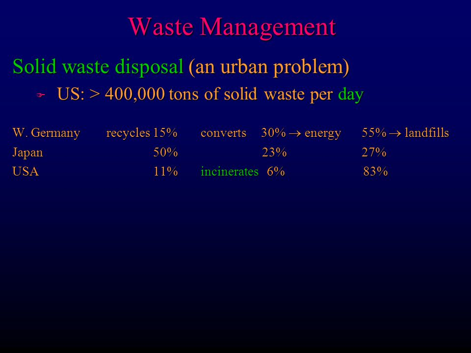 Waste Management l Huge proliferation in new chemicals without much knowledge of effects F 1000 new chemicals marketed annually in USA F Even beneficial chemicals may not be so in all ways F Amounts also are often huge s US 150 million tons of hazardous waste annually s Used to be quite indiscriminate, so now have unknown quantities of dumps Hazardous chemical waste management