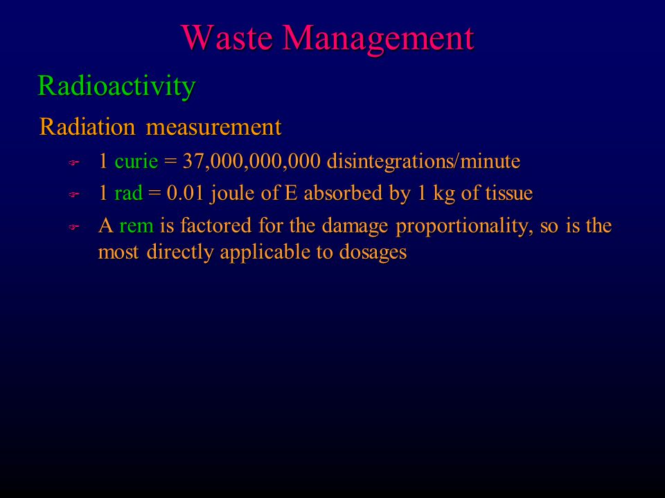 Waste Management Radiation measurement F 1 curie = 37,000,000,000 disintegrations/minute F 1 rad = 0.01 joule of E absorbed by 1 kg of tissue F A rem