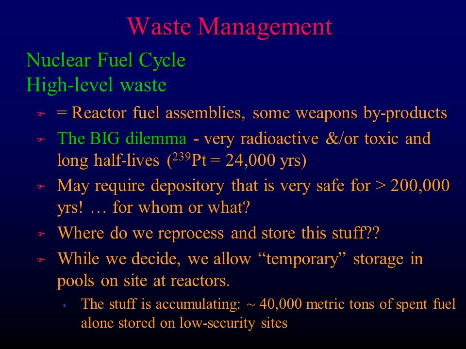 Waste Management F = Reactor fuel assemblies, some weapons by-products F The BIG dilemma - very radioactive &/or toxic and long half-lives ( 239 Pt =