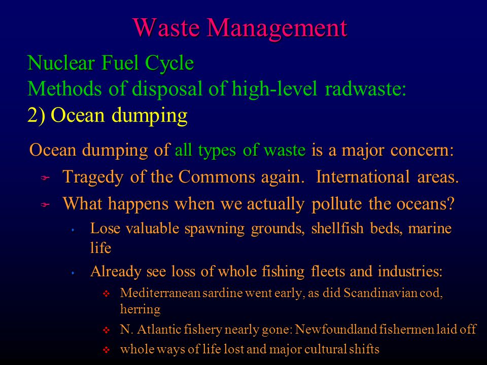 Waste Management Ocean dumping of all types of waste is a major concern: F Tragedy of the Commons again. International areas. F What happens when we a
