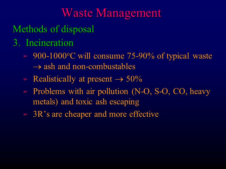 Waste Management 3. Incineration F 900-1000 o C will consume 75-90% of typical waste ash and non-combustables F Realistically at present 50% F Problem