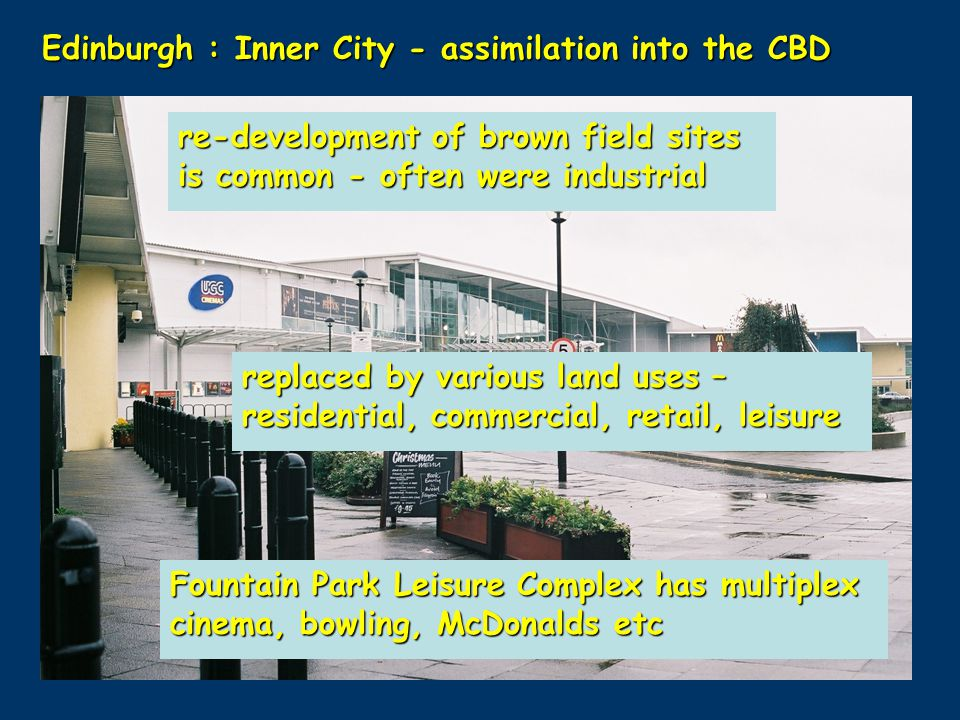 Edinburgh : Inner City - assimilation into the CBD re-development of brown field sites is common - often were industrial replaced by various land uses