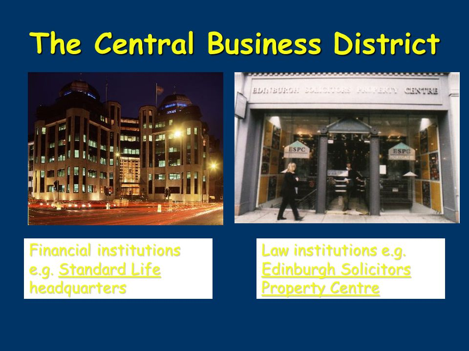 The Central Business District Financial institutions e.g. Standard Life headquarters Law institutions e.g. Edinburgh Solicitors Property Centre