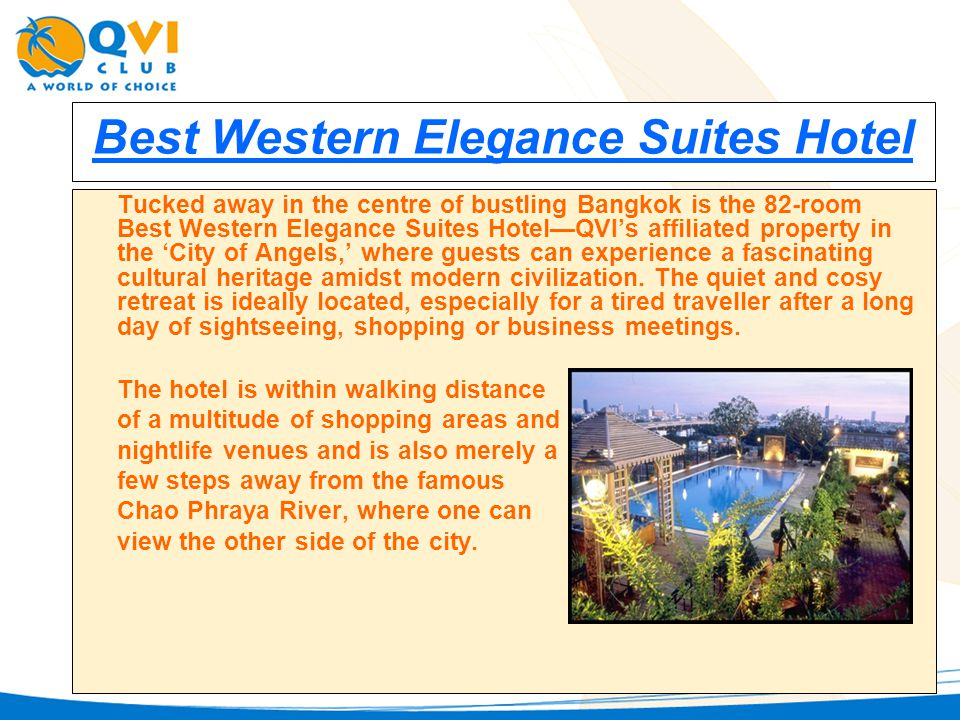 Best Western Elegance Suites Hotel Tucked away in the centre of bustling Bangkok is the 82-room Best Western Elegance Suites HotelQVIs affiliated property in the City of Angels, where guests can experience a fascinating cultural heritage amidst modern civilization.