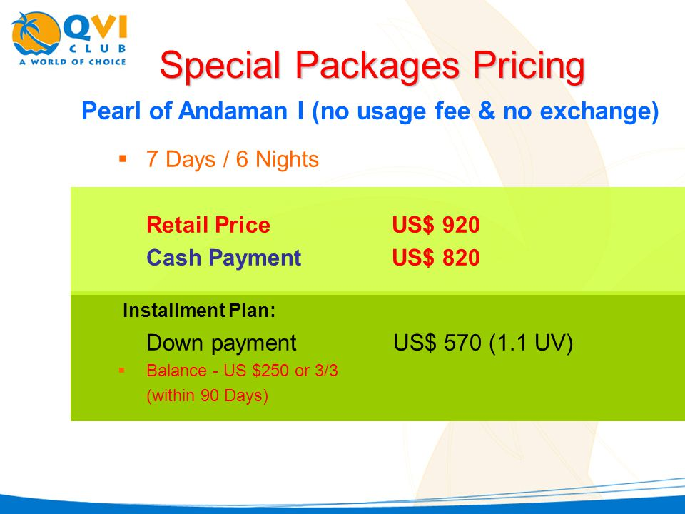 Pearl of Andaman I (no usage fee & no exchange) 7 Days / 6 Nights Retail PriceUS$ 920 Cash PaymentUS$ 820 Special Packages Pricing Down payment US$ 570 (1.1 UV) Balance - US $250 or 3/3 (within 90 Days) Installment Plan: