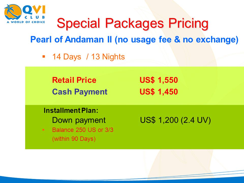 Pearl of Andaman II (no usage fee & no exchange) 14 Days / 13 Nights Retail PriceUS$ 1,550 Cash PaymentUS$ 1,450 Special Packages Pricing Down payment US$ 1,200 (2.4 UV) Balance 250 US or 3/3 (within 90 Days) Installment Plan: