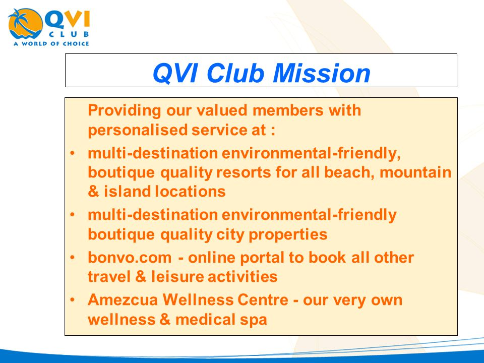 QVI Club Mission Providing our valued members with personalised service at : multi-destination environmental-friendly, boutique quality resorts for all beach, mountain & island locations multi-destination environmental-friendly boutique quality city properties bonvo.com - online portal to book all other travel & leisure activities Amezcua Wellness Centre - our very own wellness & medical spa