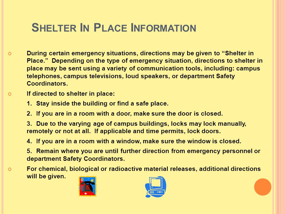 S HELTER I N P LACE I NFORMATION During certain emergency situations, directions may be given to Shelter in Place. Depending on the type of emergency