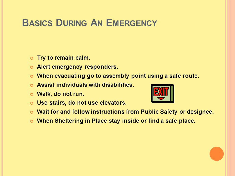 B ASICS D URING A N E MERGENCY Try to remain calm. Alert emergency responders. When evacuating go to assembly point using a safe route. Assist individ