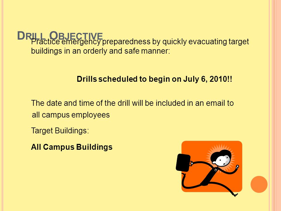 D RILL O BJECTIVE Practice emergency preparedness by quickly evacuating target buildings in an orderly and safe manner: Drills scheduled to begin on J