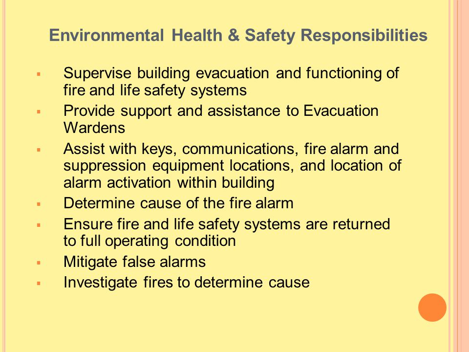 Environmental Health & Safety Responsibilities Supervise building evacuation and functioning of fire and life safety systems Provide support and assis