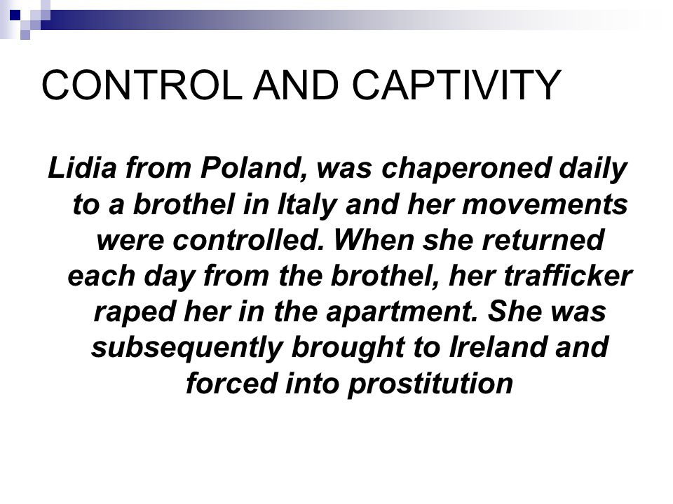 CONTROL AND CAPTIVITY Lidia from Poland, was chaperoned daily to a brothel in Italy and her movements were controlled. When she returned each day from