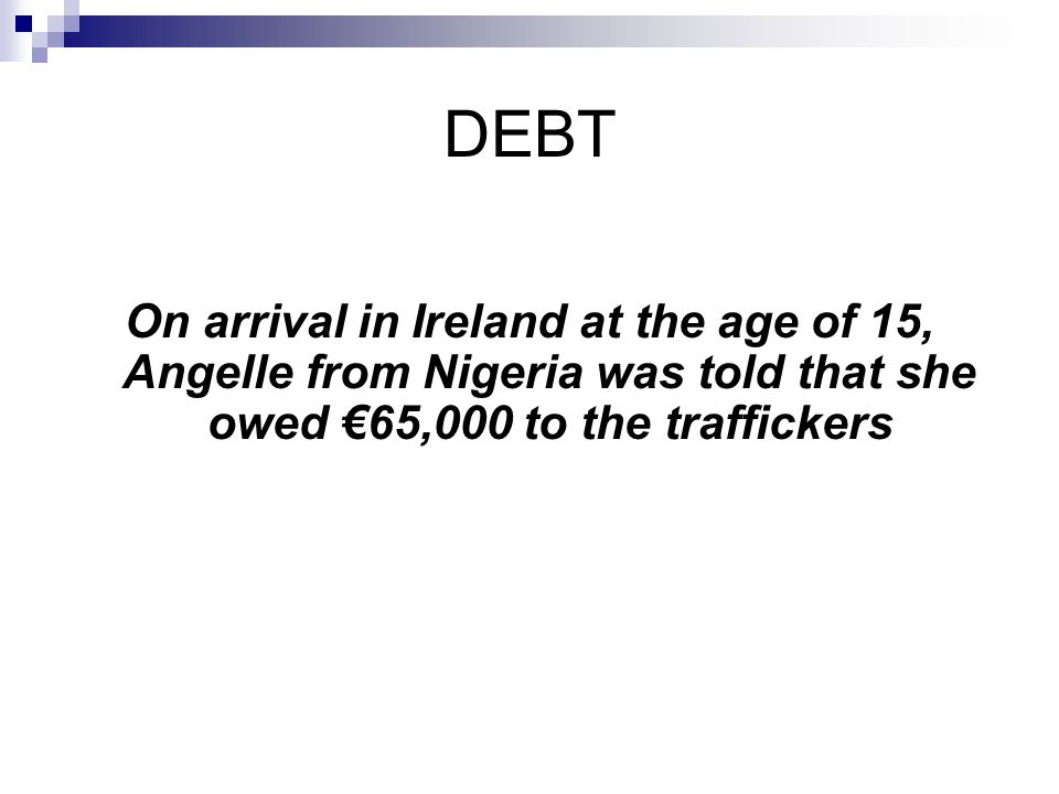 DEBT On arrival in Ireland at the age of 15, Angelle from Nigeria was told that she owed 65,000 to the traffickers