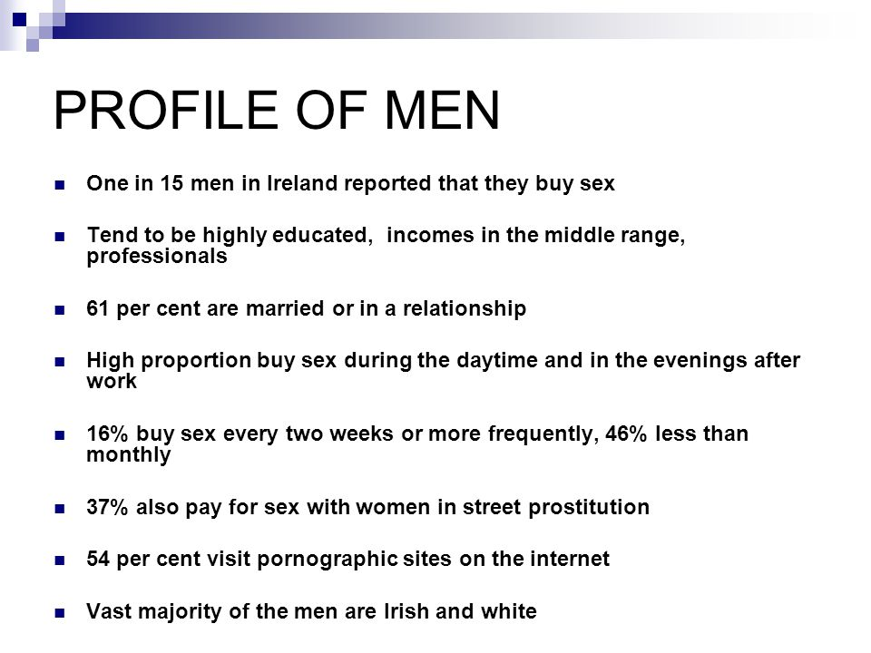PROFILE OF MEN One in 15 men in Ireland reported that they buy sex Tend to be highly educated, incomes in the middle range, professionals 61 per cent