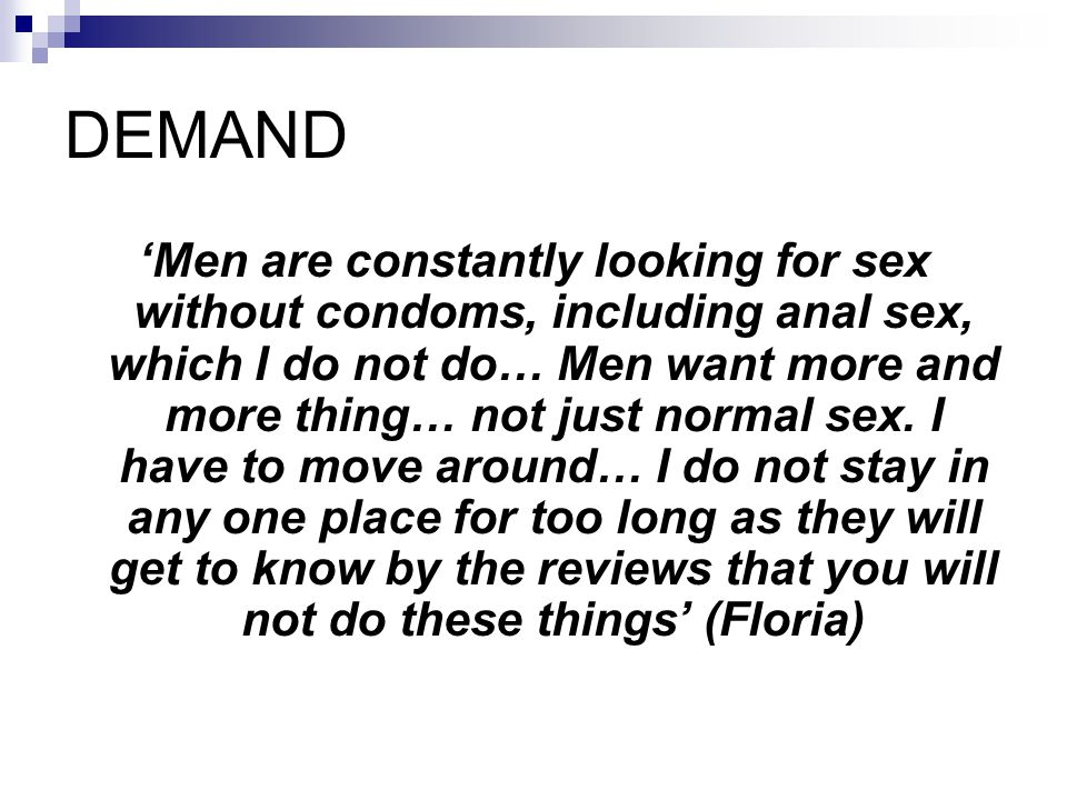 DEMAND Men are constantly looking for sex without condoms, including anal sex, which I do not do… Men want more and more thing… not just normal sex. I