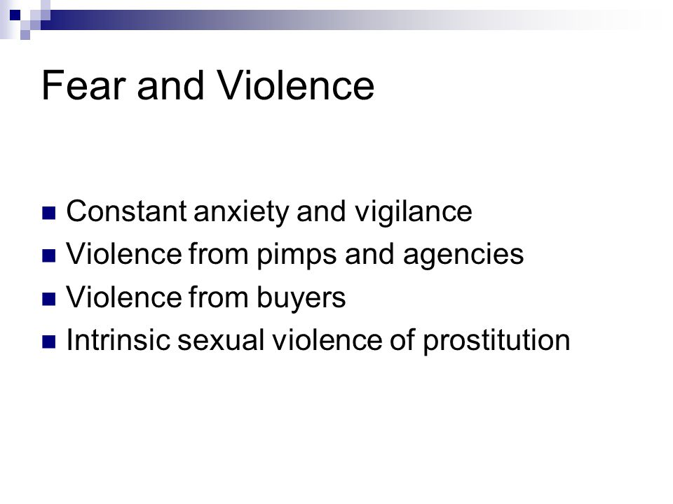 Fear and Violence Constant anxiety and vigilance Violence from pimps and agencies Violence from buyers Intrinsic sexual violence of prostitution