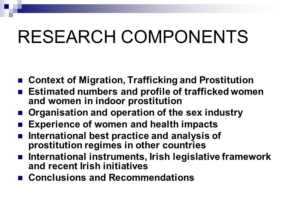 RESEARCH COMPONENTS Context of Migration, Trafficking and Prostitution Estimated numbers and profile of trafficked women and women in indoor prostitut