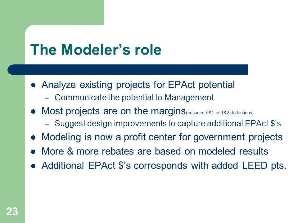 The Modelers role Analyze existing projects for EPAct potential – Communicate the potential to Management Most projects are on the margins (between 0&