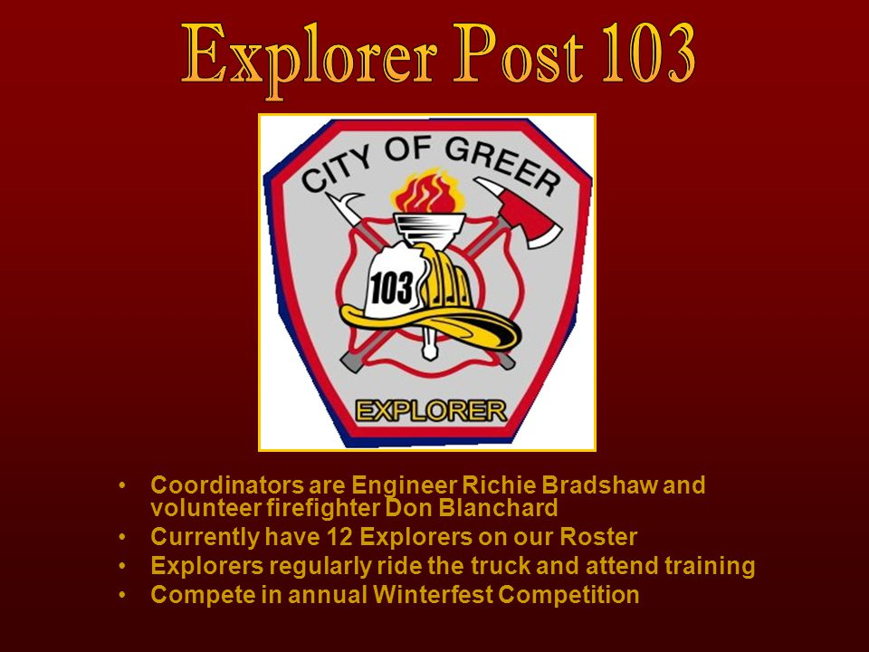 Coordinators are Engineer Richie Bradshaw and volunteer firefighter Don Blanchard Currently have 12 Explorers on our Roster Explorers regularly ride t