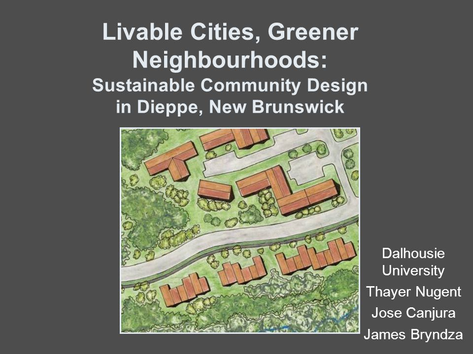 Livable Cities, Greener Neighbourhoods: Sustainable Community Design in Dieppe, New Brunswick Dalhousie University Thayer Nugent Jose Canjura James Bryndza