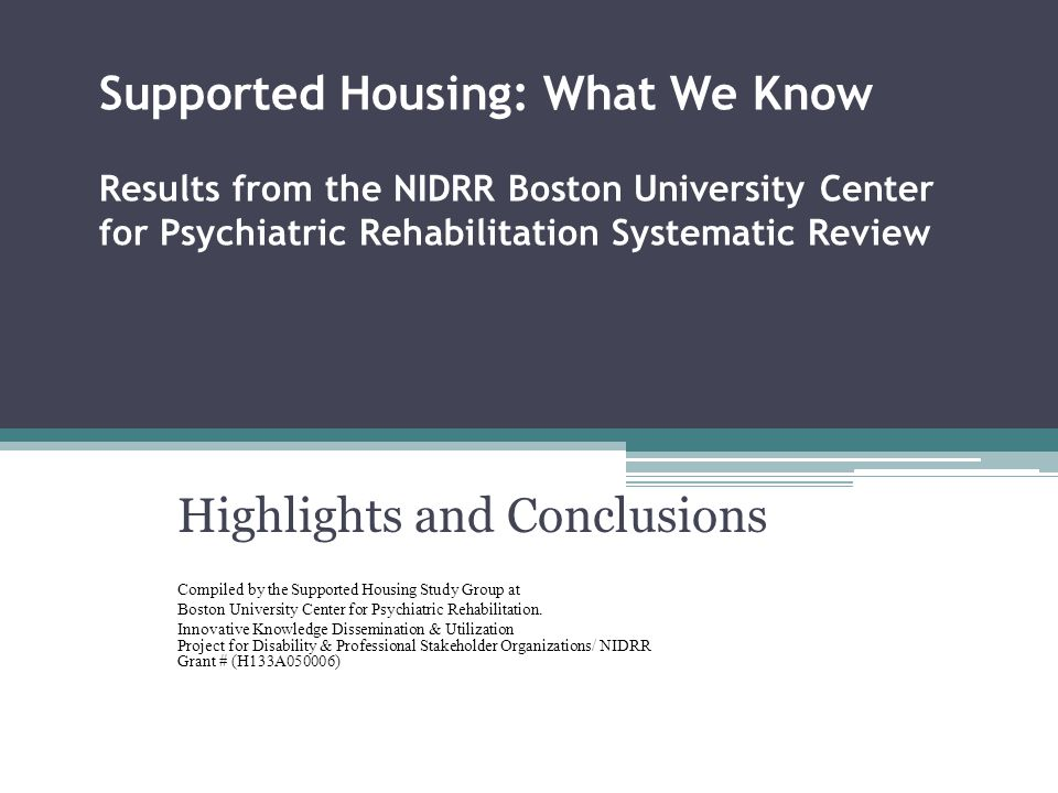 Supported Housing: What We Know Results from the NIDRR Boston University Center for Psychiatric Rehabilitation Systematic Review Highlights and Conclu