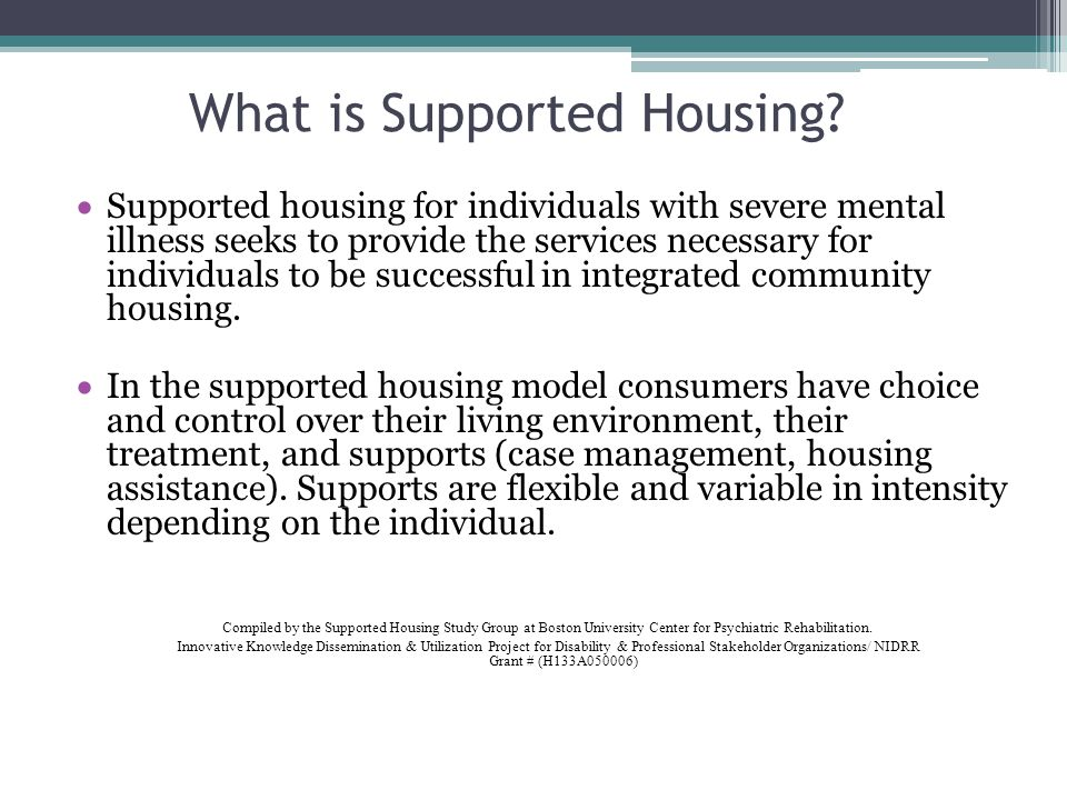 What is Supported Housing? Supported housing for individuals with severe mental illness seeks to provide the services necessary for individuals to be