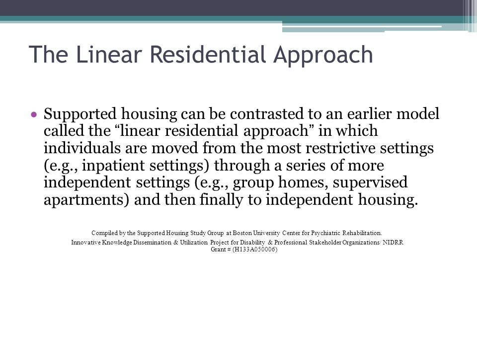 The Linear Residential Approach Supported housing can be contrasted to an earlier model called the linear residential approach in which individuals ar