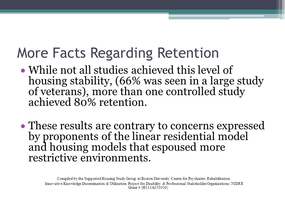 More Facts Regarding Retention While not all studies achieved this level of housing stability, (66% was seen in a large study of veterans), more than