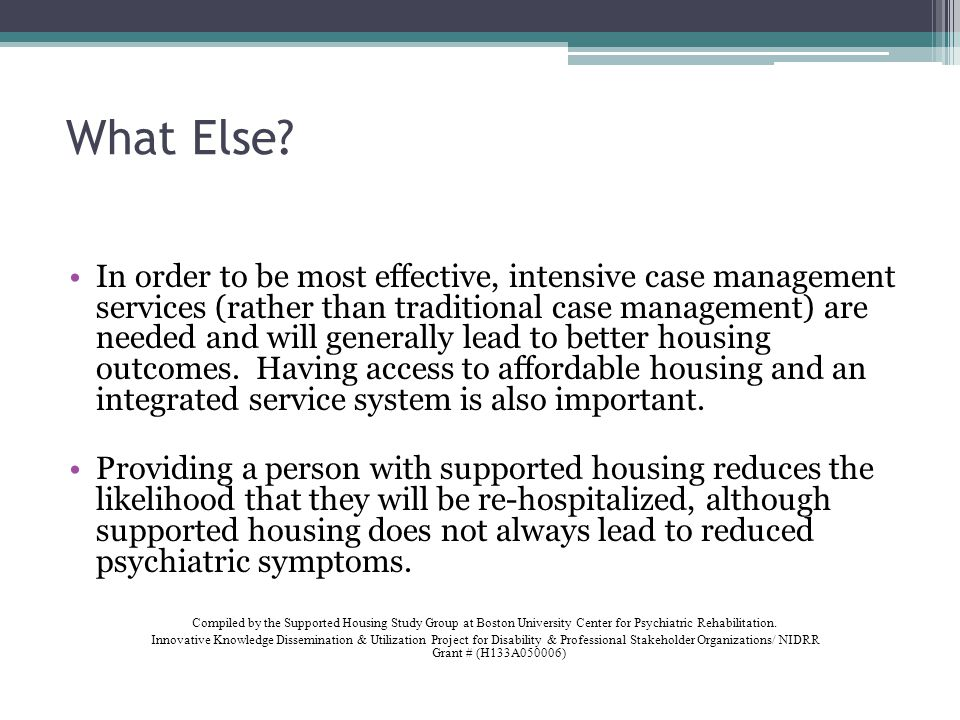 What Else? In order to be most effective, intensive case management services (rather than traditional case management) are needed and will generally l