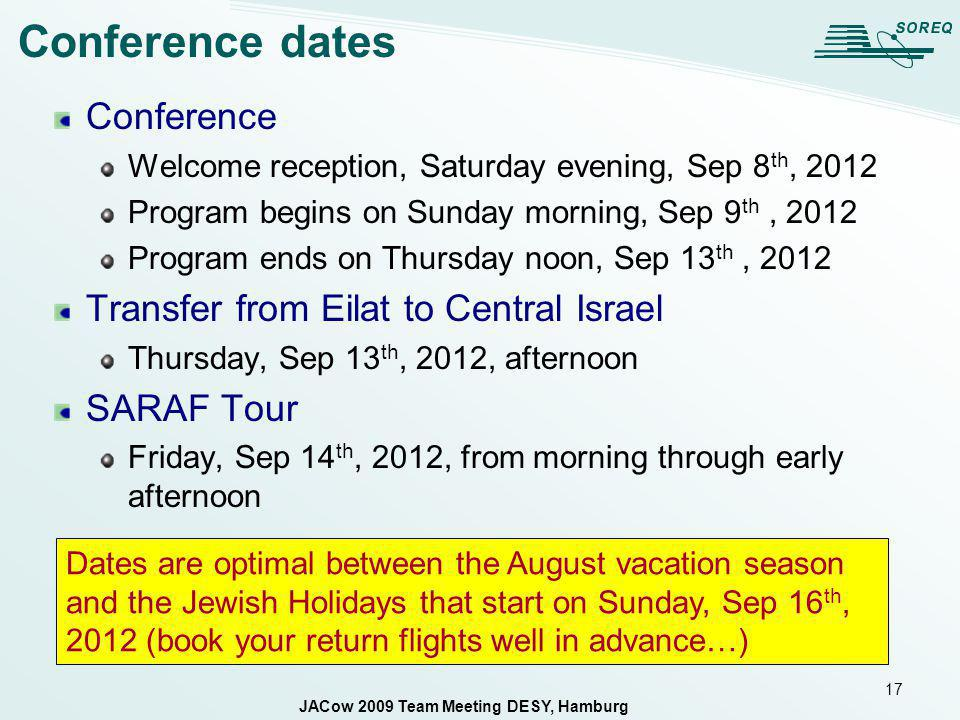 17 Conference dates Conference Welcome reception, Saturday evening, Sep 8 th, 2012 Program begins on Sunday morning, Sep 9 th, 2012 Program ends on Thursday noon, Sep 13 th, 2012 Transfer from Eilat to Central Israel Thursday, Sep 13 th, 2012, afternoon SARAF Tour Friday, Sep 14 th, 2012, from morning through early afternoon Dates are optimal between the August vacation season and the Jewish Holidays that start on Sunday, Sep 16 th, 2012 (book your return flights well in advance…) JACow 2009 Team Meeting DESY, Hamburg