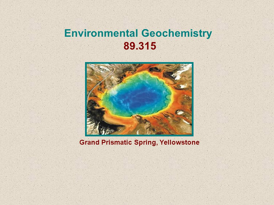 Environmental Geochemistry 89.315 Grand Prismatic Spring, Yellowstone