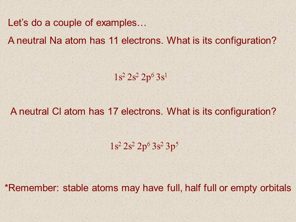 Lets do a couple of examples… A neutral Na atom has 11 electrons. What is its configuration? 1s 2 2s 2 2p 6 3s 1 A neutral Cl atom has 17 electrons. W
