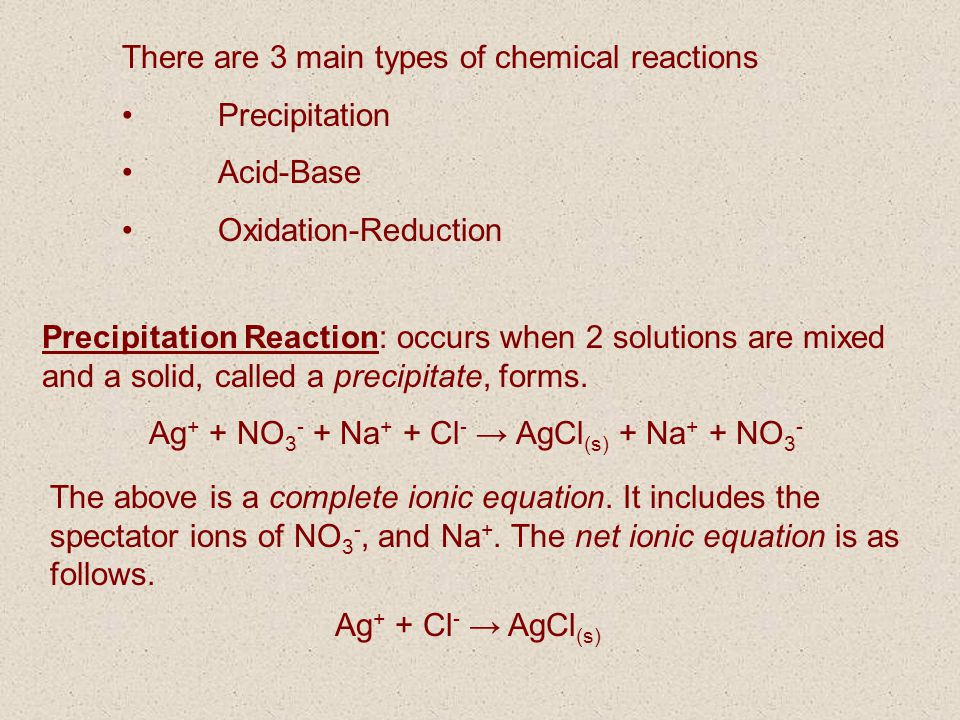 There are 3 main types of chemical reactions Precipitation Acid-Base Oxidation-Reduction Precipitation Reaction: occurs when 2 solutions are mixed and