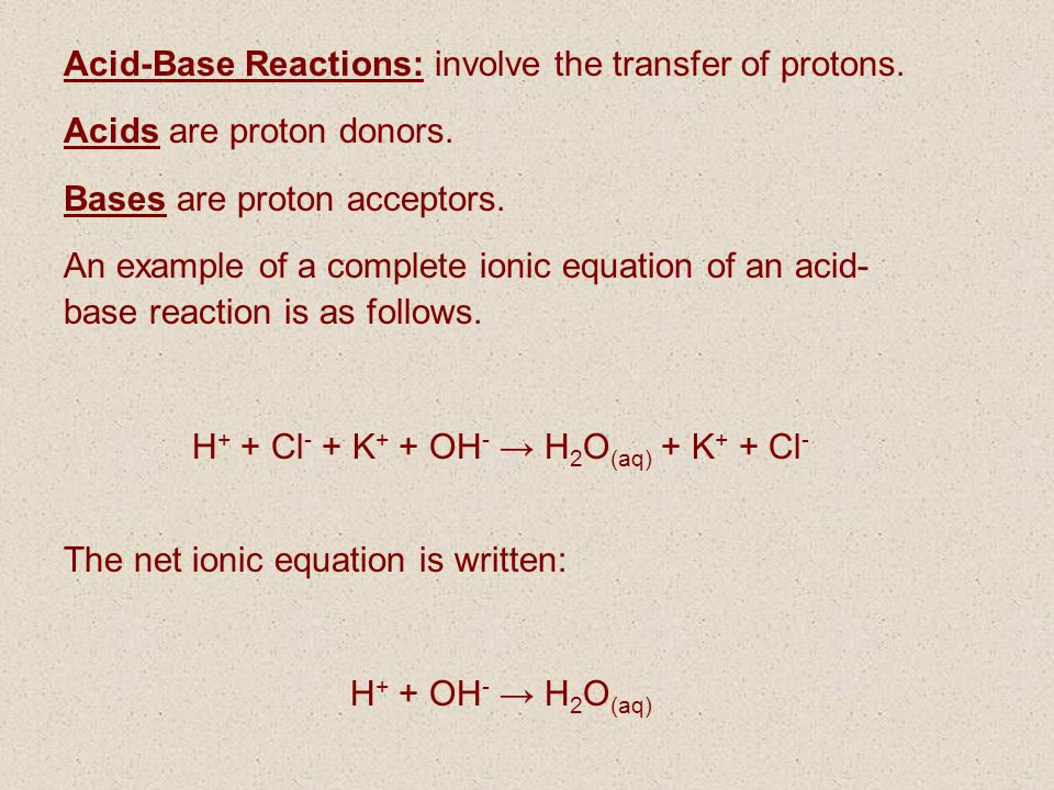 Acid-Base Reactions: involve the transfer of protons. Acids are proton donors. Bases are proton acceptors. An example of a complete ionic equation of