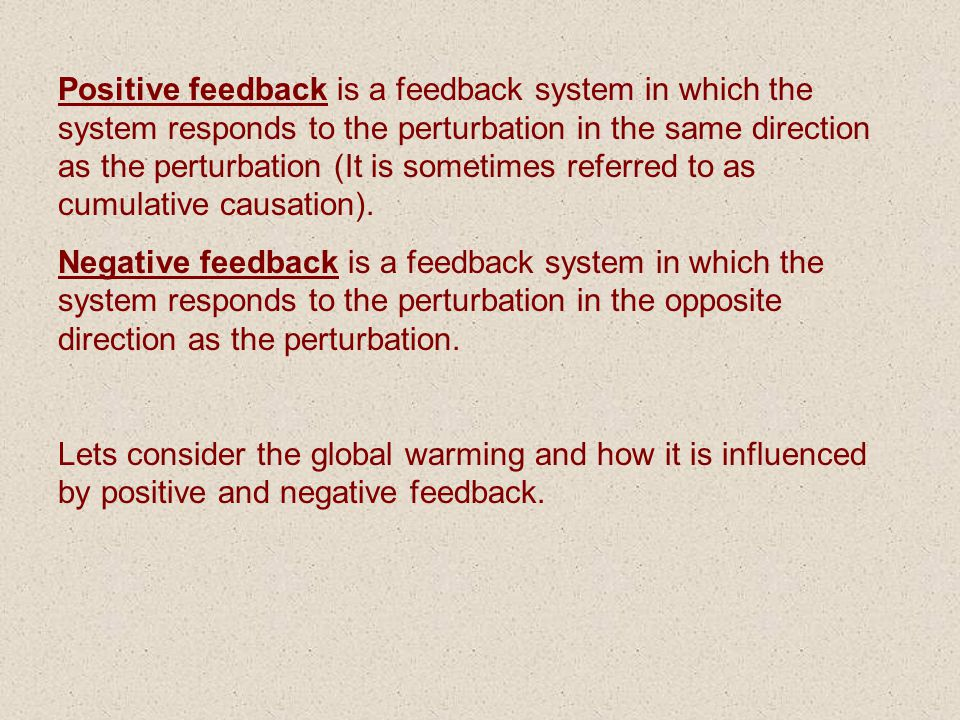 Positive feedback is a feedback system in which the system responds to the perturbation in the same direction as the perturbation (It is sometimes ref