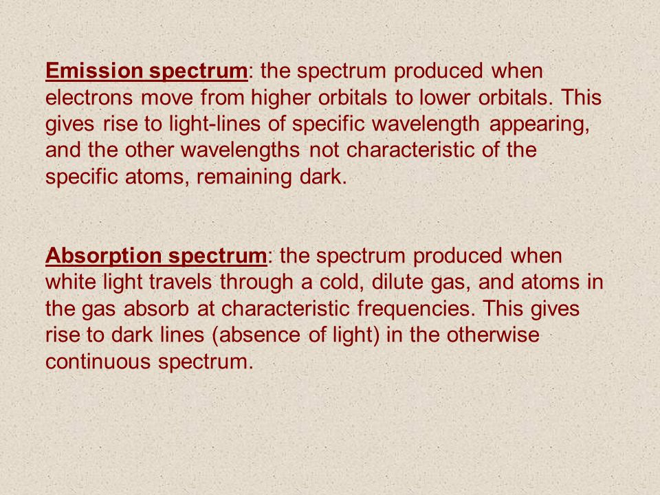 Emission spectrum: the spectrum produced when electrons move from higher orbitals to lower orbitals. This gives rise to light-lines of specific wavele